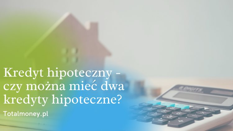Kredyt hipoteczny - czy można mieć dwa kredyty hipoteczne?